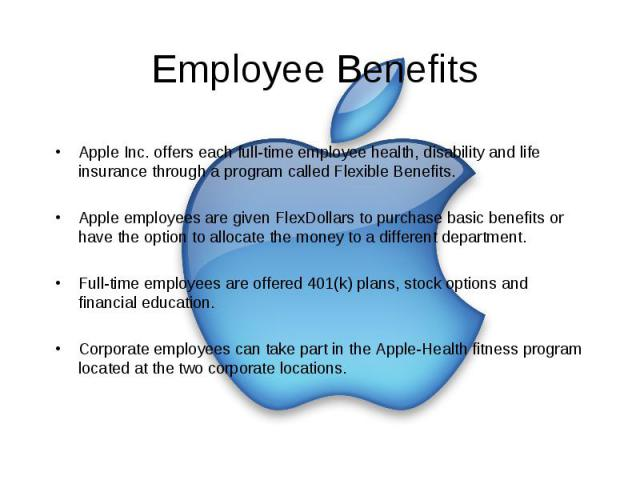 Employee Benefits Apple Inc. offers each full-time employee health, disability and life insurance through a program called Flexible Benefits. Apple employees are given FlexDollars to purchase basic benefits or have the option to allocate the money t…