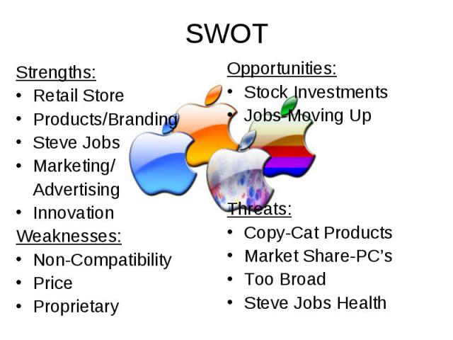 SWOT Strengths: Retail Store Products/Branding Steve Jobs Marketing/ Advertising Innovation Weaknesses: Non-Compatibility Price Proprietary