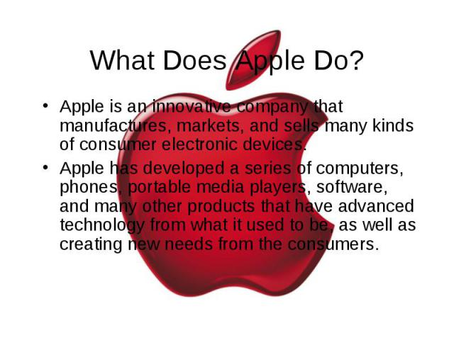 What Does Apple Do? Apple is an innovative company that manufactures, markets, and sells many kinds of consumer electronic devices. Apple has developed a series of computers, phones, portable media players, software, and many other products that hav…