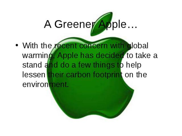A Greener Apple… With the recent concern with global warming, Apple has decided to take a stand and do a few things to help lessen their carbon footprint on the environment.
