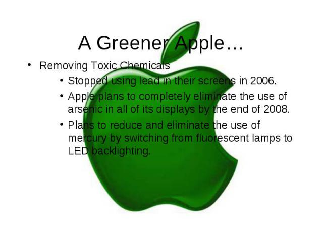 A Greener Apple… Removing Toxic Chemicals Stopped using lead in their screens in 2006. Apple plans to completely eliminate the use of arsenic in all of its displays by the end of 2008. Plans to reduce and eliminate the use of mercury by switching fr…