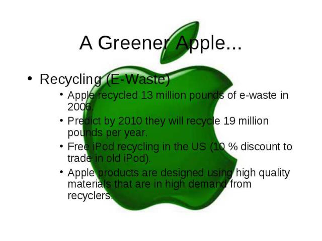 A Greener Apple... Recycling (E-Waste) Apple recycled 13 million pounds of e-waste in 2006. Predict by 2010 they will recycle 19 million pounds per year. Free iPod recycling in the US (10 % discount to trade in old iPod). Apple products are designed…