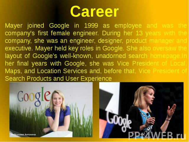 Career Mayer joined Google in 1999 as employee and was the company's first female engineer. During her 13 years with the company, she was an engineer, designer, product manager and executive. Mayer held key roles in Google. She also oversaw the layo…