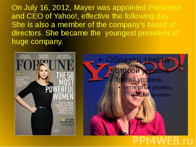 On July 16, 2012, Mayer was appointed President and CEO of Yahoo!, effective the following day. She is also a member of the company's board of directors. She became the youngest president of huge company.