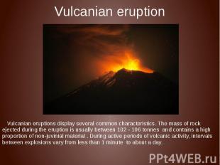 Vulcanian eruption Vulcanian eruptions display several common characteristics. T