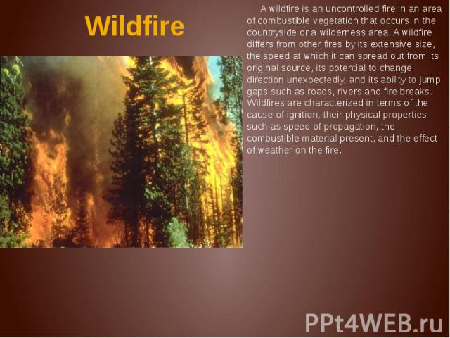 Wildfire A wildfire is an uncontrolled fire in an area of combustible vegetation that occurs in the countryside or a wilderness area. A wildfire differs from other fires by its extensive size, the speed at which it can spread out from its original s…