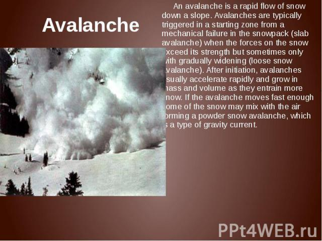 Avalanche An avalanche is a rapid flow of snow down a slope. Avalanches are typically triggered in a starting zone from a mechanical failure in the snowpack (slab avalanche) when the forces on the snow exceed its strength but sometimes only with gra…