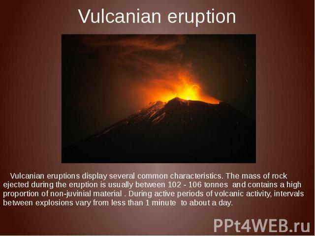 Vulcanian eruption Vulcanian eruptions display several common characteristics. The mass of rock ejected during the eruption is usually between 102 - 106 tonnes and contains a high proportion of non-juvinial material . During active periods of volcan…