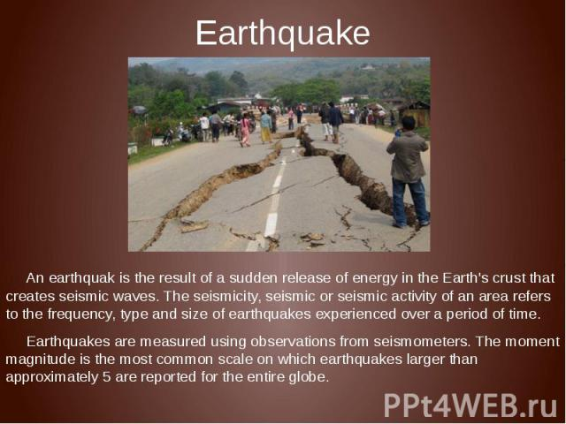 Earthquake An earthquak is the result of a sudden release of energy in the Earth's crust that creates seismic waves. The seismicity, seismic or seismic activity of an area refers to the frequency, type and size of earthquakes experienced over a peri…