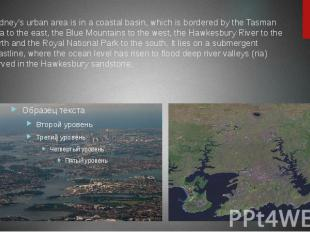Sydney's urban area is in a coastal basin, which is bordered by the Tasman Sea t