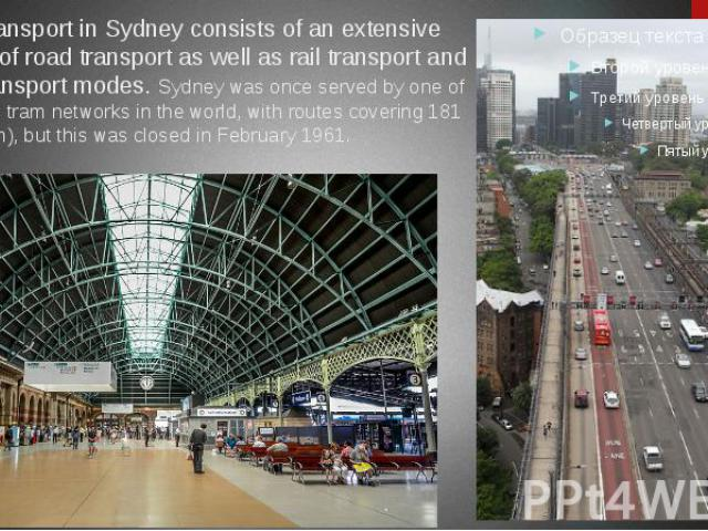 Public transport in Sydney consists of an extensive network of road transport as well as rail transport and water transport modes. Sydney was once served by one of the largest tram networks in the world, with routes covering 181 mi (291 km), but thi…