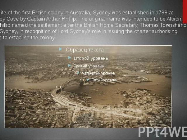 The site of the first British colony in Australia, Sydney was established in 1788 at Sydney Cove by Captain Arthur Phillip. The original name was intended to be Albion, but Phillip named the settlement after the British Home Secretary, Thomas Townsh…