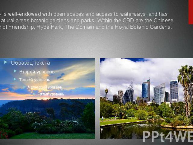 Sydney is well-endowed with open spaces and access to waterways, and has many natural areas botanic gardens and parks. Within the CBD are the Chinese Garden of Friendship, Hyde Park, The Domain and the Royal Botanic Gardens.