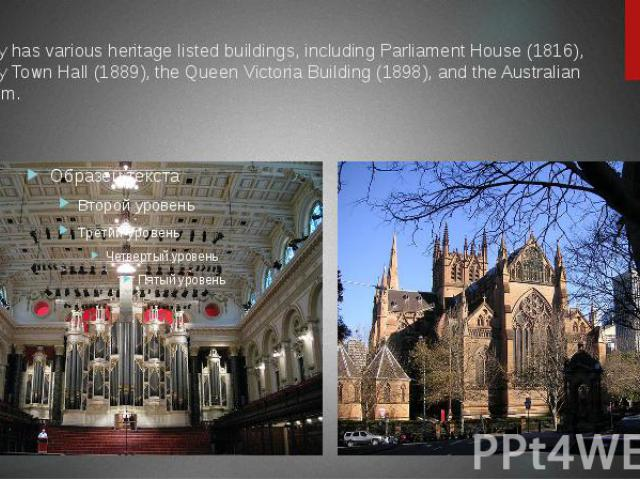 Sydney has various heritage listed buildings, including Parliament House (1816), Sydney Town Hall (1889), the Queen Victoria Building (1898), and the Australian Museum.