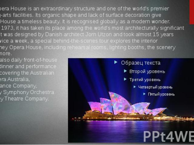 Sydney Opera House is an extraordinary structure and one of the world's premier performing-arts facilities. Its organic shape and lack of surface decoration give the Opera House a timeless beauty. It is recognised globa…
