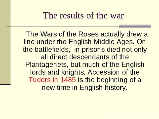 The Wars of the Roses actually drew a line under the English Middle Ages. On the battlefields, in prisons died not only all direct descendants of the Plantagenets, but much of the English lords and knights. Accession of the Tudors in 1485 is the beg…