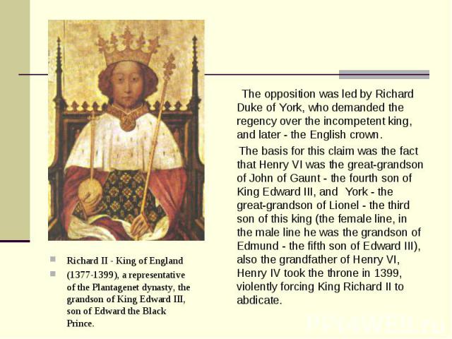 Richard II - King of England Richard II - King of England (1377-1399), a representative of the Plantagenet dynasty, the grandson of King Edward III, son of Edward the Black Prince.