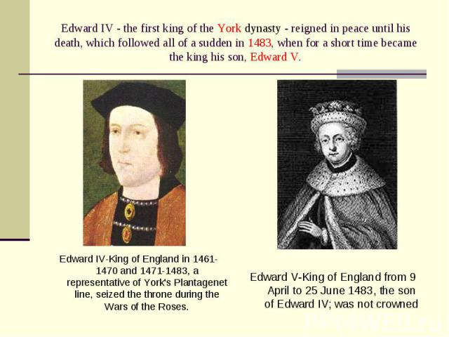Edward IV-King of England in 1461-1470 and 1471-1483, a representative of York's Plantagenet line, seized the throne during the Wars of the Roses. Edward IV-King of England in 1461-1470 and 1471-1483, a representative of York's Plantagenet line, sei…
