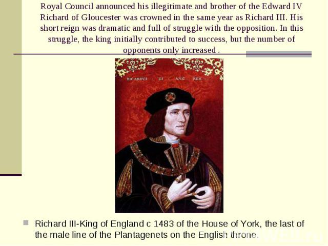 Richard III-King of England c 1483 of the House of York, the last of the male line of the Plantagenets on the English throne. Richard III-King of England c 1483 of the House of York, the last of the male line of the Plantagenets on the English throne.