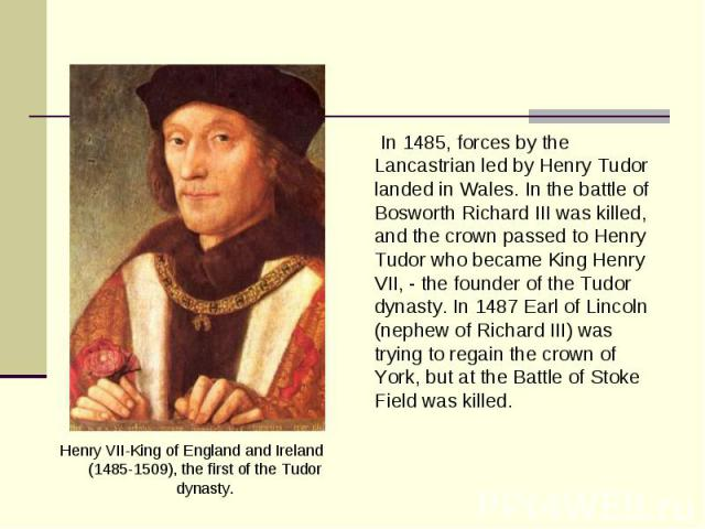 Henry VII-King of England and Ireland (1485-1509), the first of the Tudor dynasty. Henry VII-King of England and Ireland (1485-1509), the first of the Tudor dynasty.