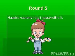 Round 5 Назвіть частину тіла і намалюйте її.