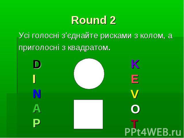 Round 2 Усі голосні з'єднайте рисками з колом, а приголосні з квадратом.