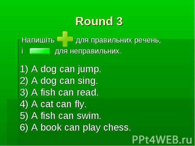 Round 3 Напишіть для правильних речень, і для неправильних.