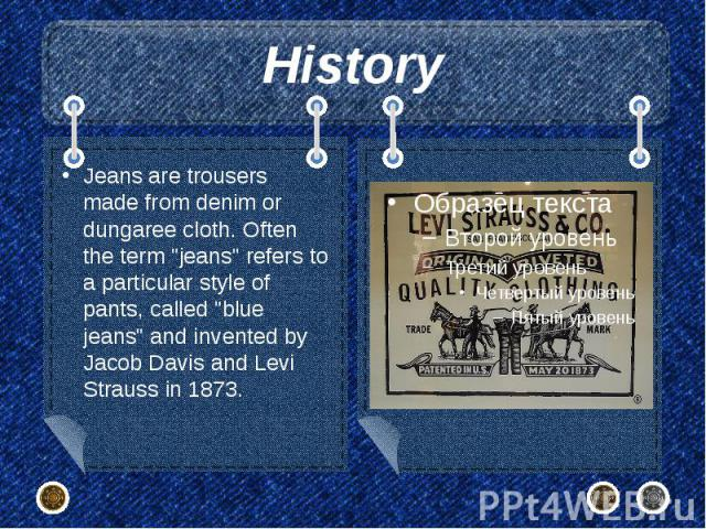 """History Jeans are trousers made from denim or dungaree cloth. Often the term """"jeans"""" refers to a particular style of pants, called """"blue jeans"""" and invented by Jacob Davis and Levi Strauss in 1873."""