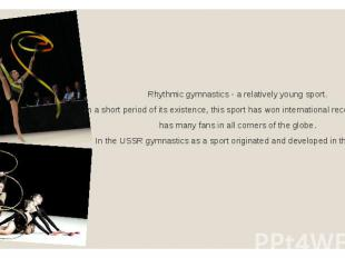 Rhythmic gymnastics - a relatively young sport. In a short period of its existen