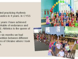 I started practicing rhythmic gymnastics in 4 years. In CYSS №1. For 3 years I h