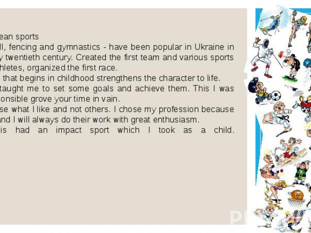 European sports football, fencing and gymnastics - have been popular in Ukraine in the early twentieth century. Created the first team and various sports clubs athletes, organized the first race. Sports that begins in childhood strengthens the chara…