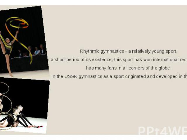 Rhythmic gymnastics - a relatively young sport. In a short period of its existence, this sport has won international recognition and has many fans in all corners of the globe. In the USSR gymnastics as a sport originated and developed in the 1940s.