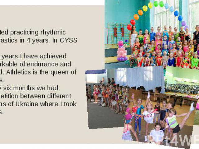 I started practicing rhythmic gymnastics in 4 years. In CYSS №1. For 3 years I have achieved remarkable of endurance and speed. Athletics is the queen of sports. Every six months we had competition between different regions of Ukraine where I took prizes.