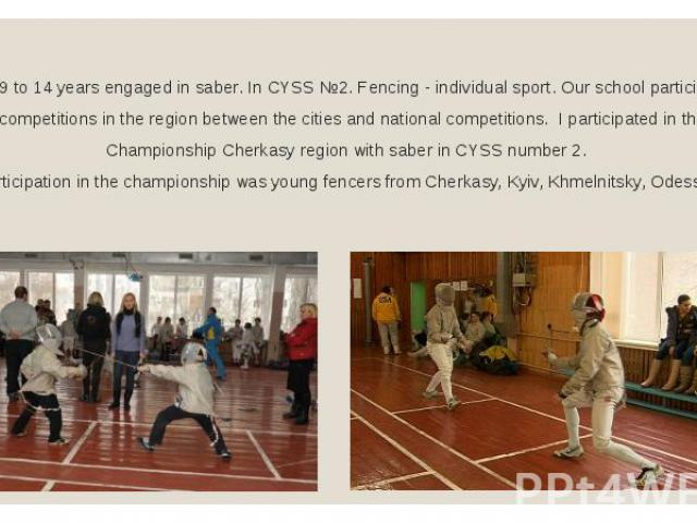 From 9 to 14 years engaged in saber. In CYSS №2. Fencing - individual sport. Our school participated in various competitions in the region between the cities and national competitions. I participated in the Open Championship Cherkasy region with sab…