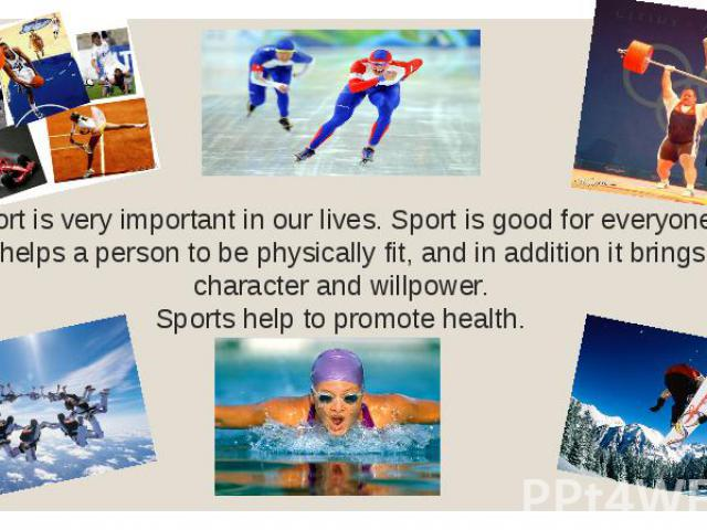 Sport is very important in our lives. Sport is good for everyone. It helps a person to be physically fit, and in addition it brings character and willpower. Sports help to promote health.