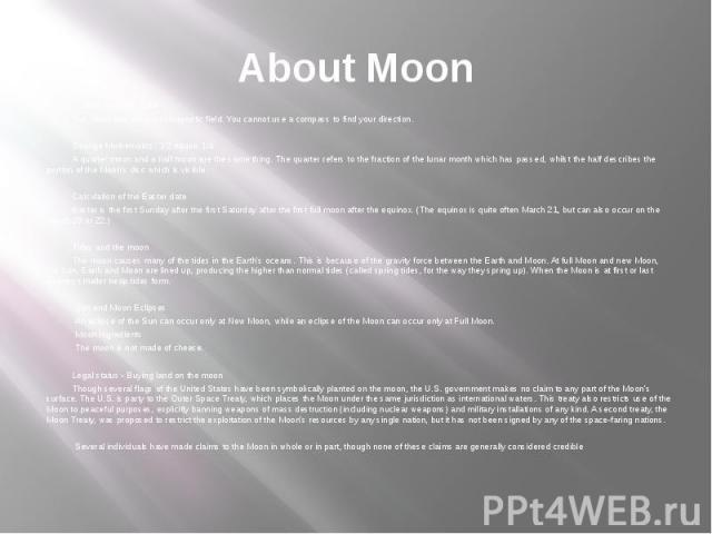 About Moon Lunar magnetic field The Moon has no global magnetic field. You cannot use a compass to find your direction. Strange Mathematics: 1/2 equals 1/4 A quarter moon and a half moon are the same thing. The quarter refers to the fraction of the …