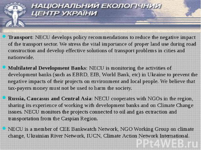 Transport: NECU develops policy recommendations to reduce the negative impact of the transport sector. We stress the vital importance of proper land use during road construction and develop effective solutions of transport problems in cities and nat…