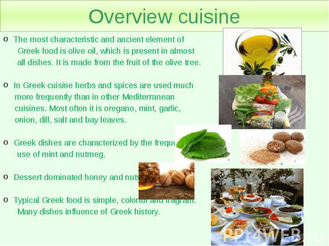 Overview cuisine The most characteristic and ancient element of Greek food is olive oil, which is present in almost all dishes. It is made from the fruit of the olive tree. In Greek cuisine herbs and spices are used much more frequently than in othe…