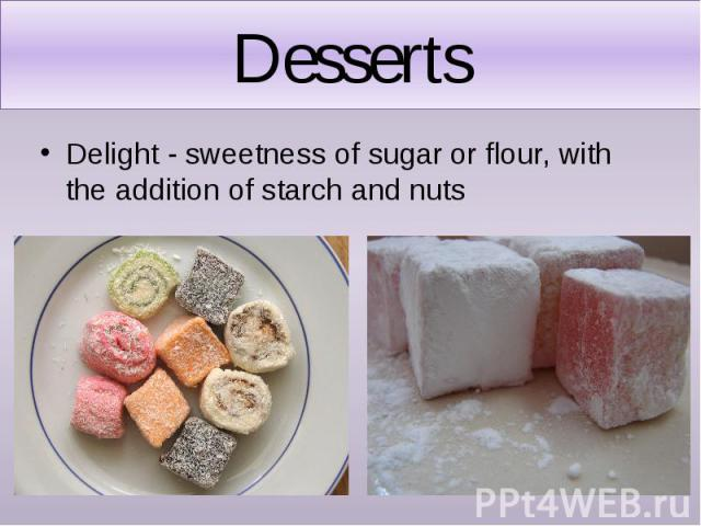 Desserts Delight - sweetness of sugar or flour, with the addition of starch and nuts