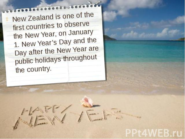 New Zealand is one of the first countries to observe the New Year, on January 1. New Year's Day and the Day after the New Year are public holidays throughout the country.