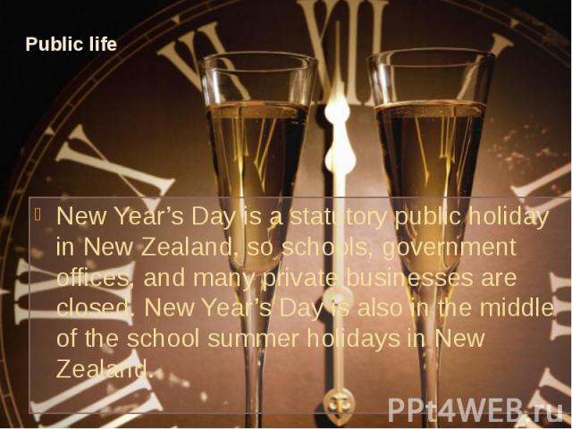 Public life New Year's Day is a statutory public holiday in New Zealand, so schools, government offices, and many private businesses are closed. New Year's Day is also in the middle of the school summer holidays in New Zealand.