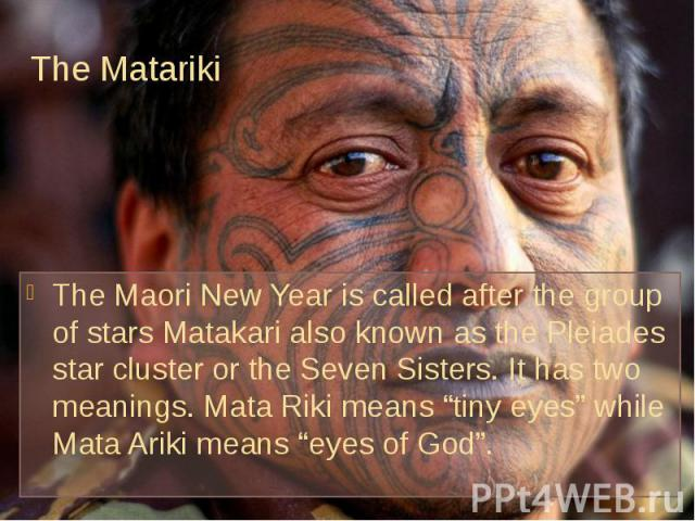 "The Matariki The Maori New Year is called after the group of stars Matakari also known as the Pleiades star cluster or the Seven Sisters. It has two meanings. Mata Riki means ""tiny eyes"" while Mata Ariki means ""eyes of God""."