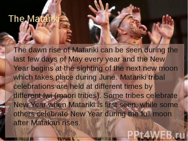 The Matariki The dawn rise of Matariki can be seen during the last few days of May every year and the New Year begins at the sighting of the next new moon which takes place during June. Matariki tribal celebrations are held at different times by dif…