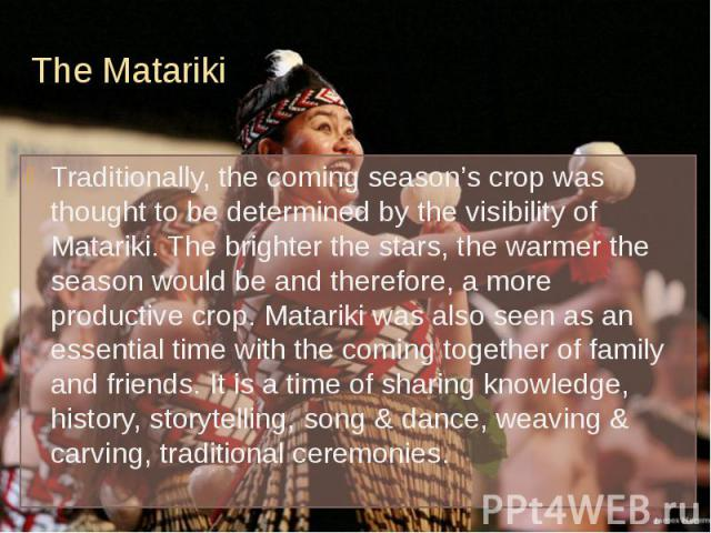 The Matariki Traditionally, the coming season's crop was thought to be determined by the visibility of Matariki. The brighter the stars, the warmer the season would be and therefore, a more productive crop. Matariki was also seen as an essential tim…
