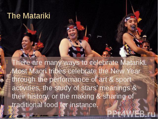 The Matariki There are many ways to celebrate Matariki. Most Maori tribes celebrate the New Year through the performance of art & sport activities, the study of stars' meanings & their history, or the making & sharing of traditional food…