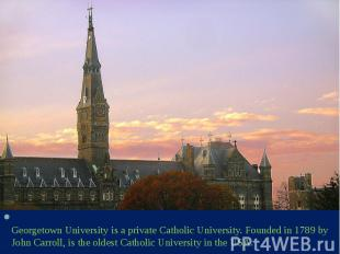 Georgetown University is a private Catholic University. Founded in 1789 by John