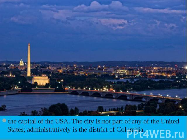 the capital of the USA. The city is not part of any of the United States; administratively is the district of Columbia. the capital of the USA. The city is not part of any of the United States; administratively is the district of Columbia.