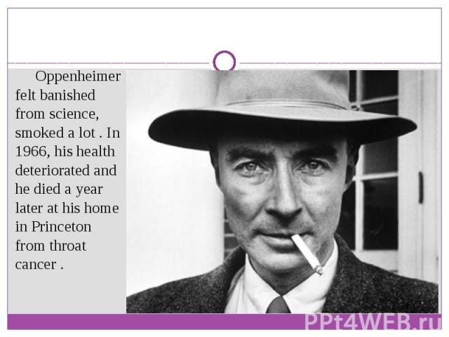 Oppenheimer felt banished from science, smoked a lot . In 1966, his health deteriorated and he died a year later at his home in Princeton from throat cancer .