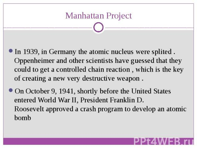 Manhattan Project In 1939, in Germany the atomic nucleus were splited . Oppenheimer and other scientists have guessed that they could to get a controlled chain reaction , which is the key of creating a new very destructive weapon . On October 9, 194…