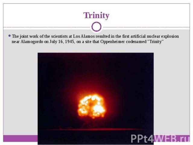 """Trinity The joint work of the scientists at Los Alamos resulted in the first artificial nuclear explosion near Alamogordo on July 16, 1945, on a site that Oppenheimer codenamed """"Trinity"""""""